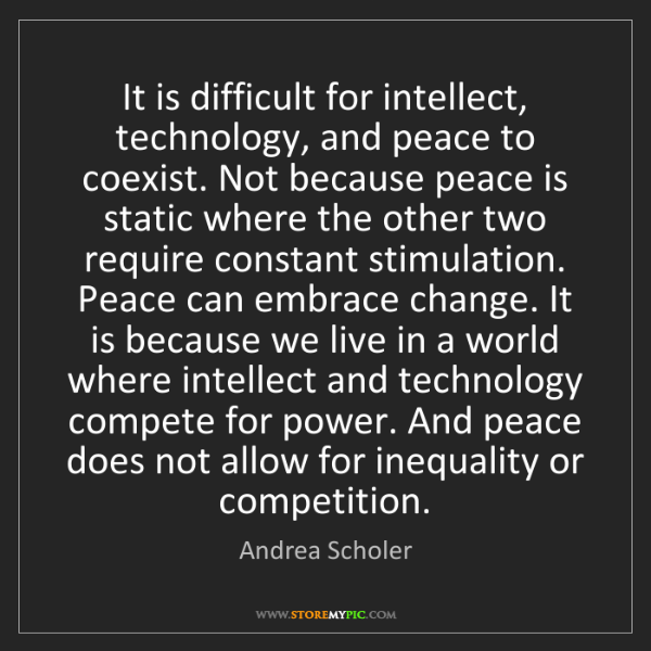 Andrea Scholer: It is difficult for intellect, technology, and peace...