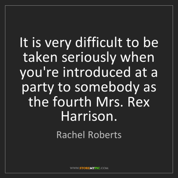 Rachel Roberts: It is very difficult to be taken seriously when you're...