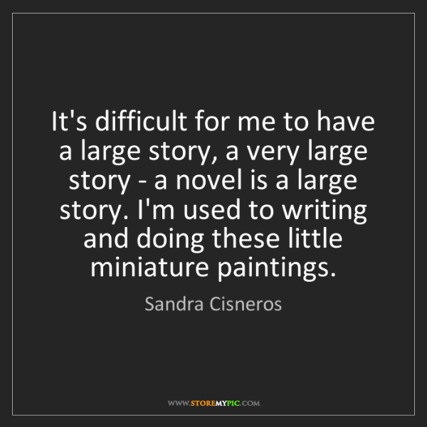 Sandra Cisneros: It's difficult for me to have a large story, a very large...