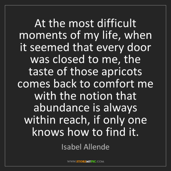 Isabel Allende: At the most difficult moments of my life, when it seemed...