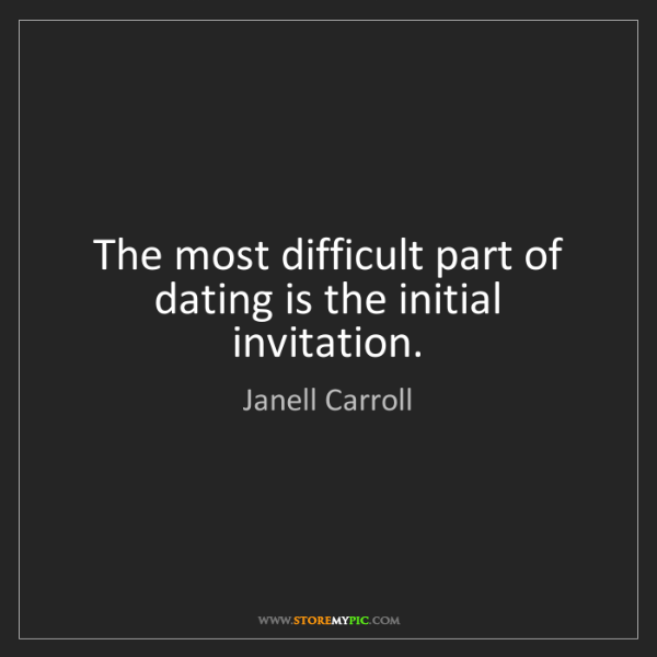 Janell Carroll: The most difficult part of dating is the initial invitation.
