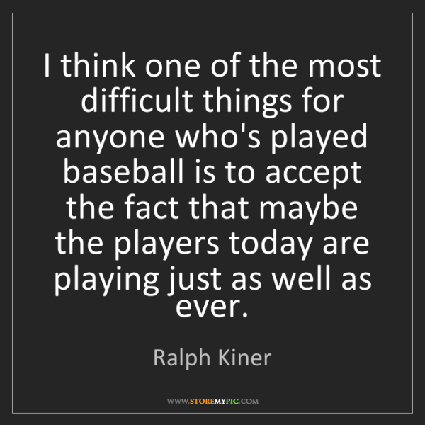 Ralph Kiner: I think one of the most difficult things for anyone who's...