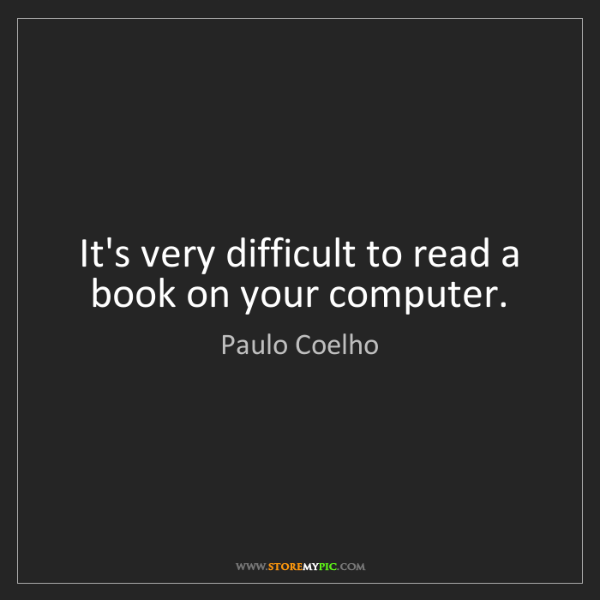 Paulo Coelho: It's very difficult to read a book on your computer.
