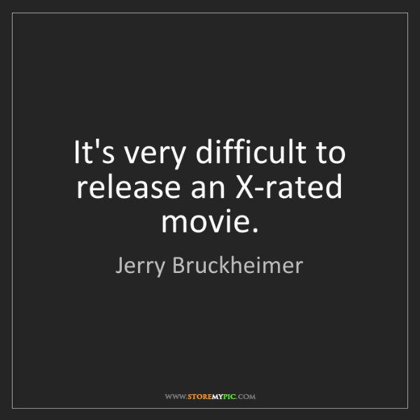 Jerry Bruckheimer: It's very difficult to release an X-rated movie.