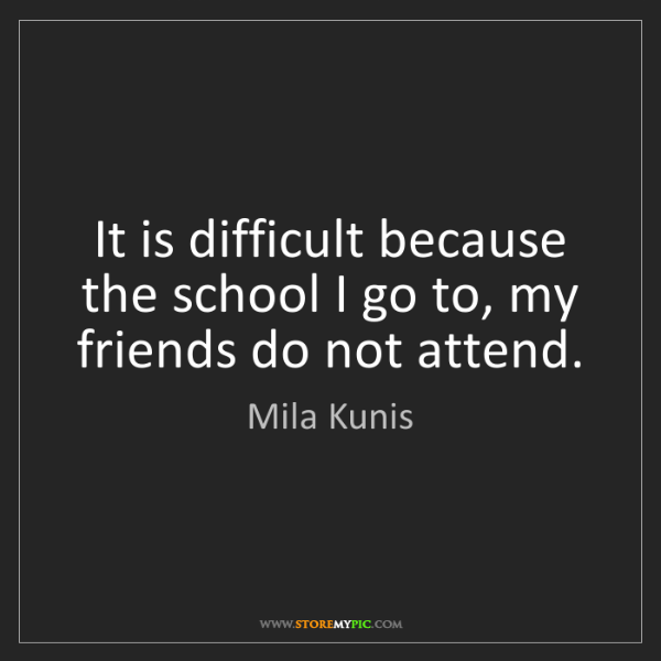 Mila Kunis: It is difficult because the school I go to, my friends...