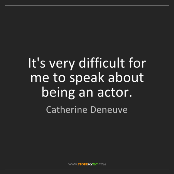 Catherine Deneuve: It's very difficult for me to speak about being an actor.