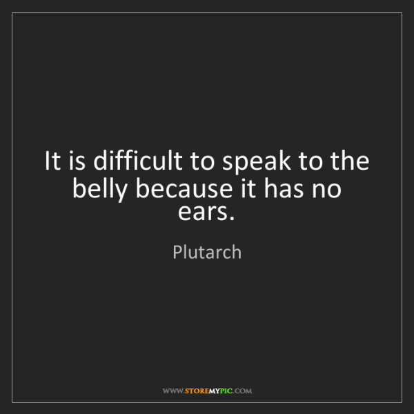 Plutarch: It is difficult to speak to the belly because it has...