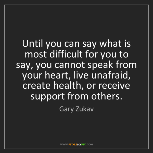 Gary Zukav: Until you can say what is most difficult for you to say,...