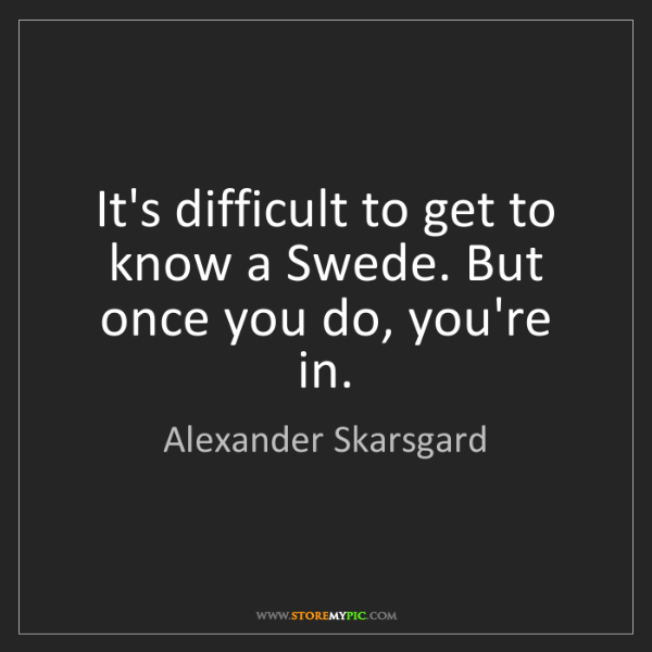 Alexander Skarsgard: It's difficult to get to know a Swede. But once you do,...