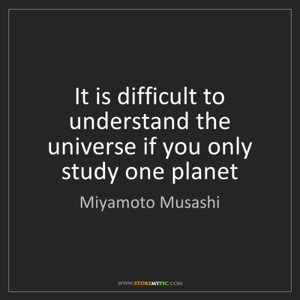 Miyamoto Musashi: It is difficult to understand the universe if you only...