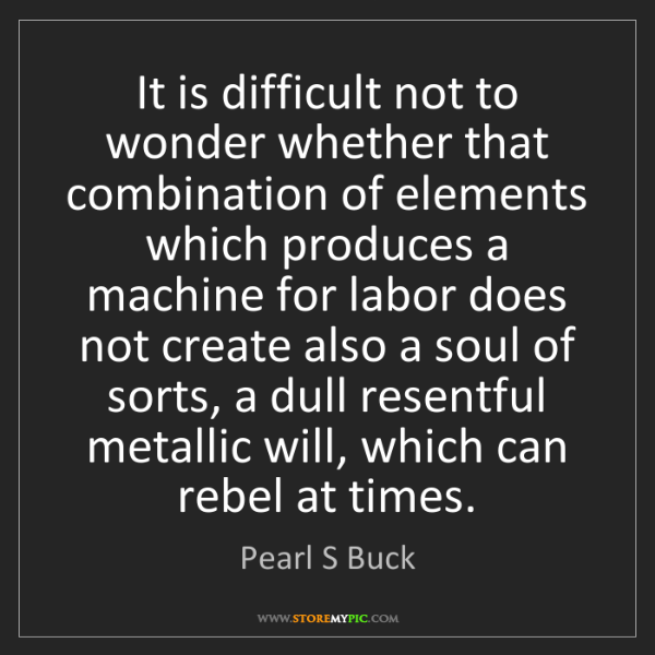 Pearl S Buck: It is difficult not to wonder whether that combination...