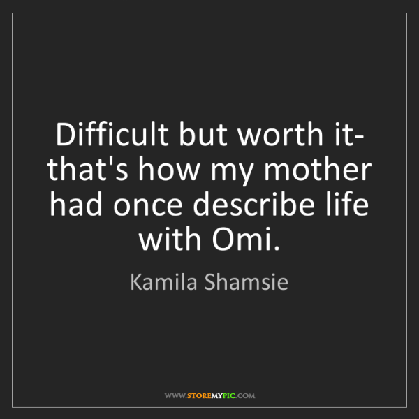 Kamila Shamsie: Difficult but worth it- that's how my mother had once...
