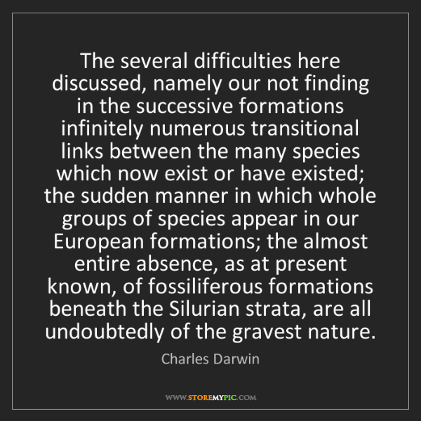 Charles Darwin: The several difficulties here discussed, namely our not...
