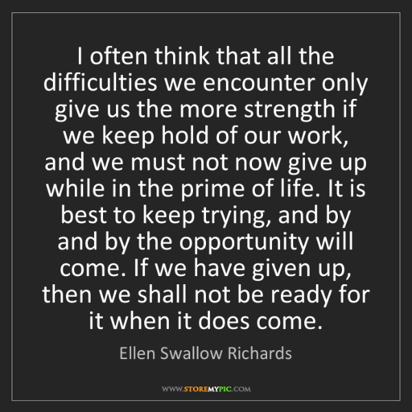 Ellen Swallow Richards: I often think that all the difficulties we encounter...