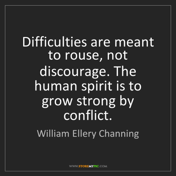 William Ellery Channing: Difficulties are meant to rouse, not discourage. The...