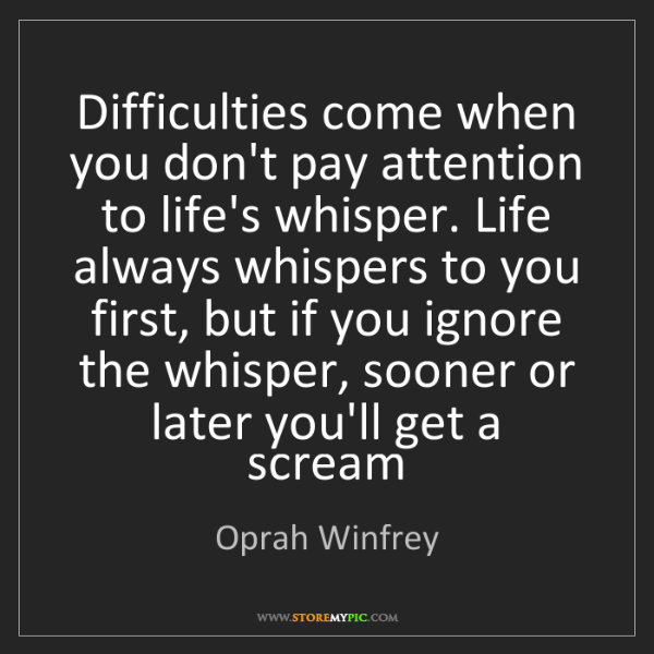 Oprah Winfrey: Difficulties come when you don't pay attention to life's...