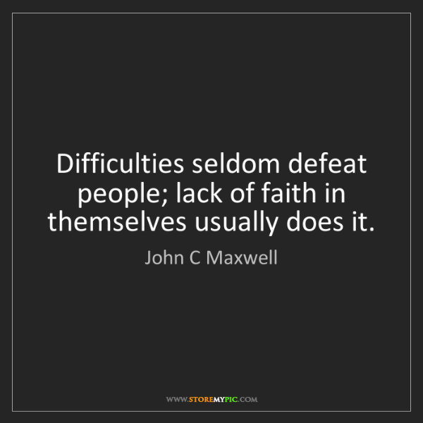 John C Maxwell: Difficulties seldom defeat people; lack of faith in themselves...