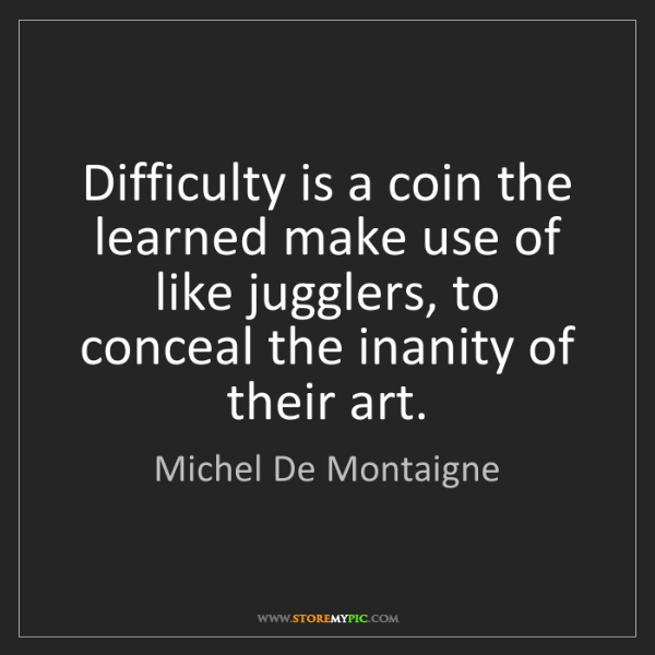 Michel De Montaigne: Difficulty is a coin the learned make use of like jugglers,...