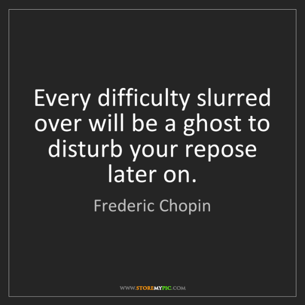 Frederic Chopin: Every difficulty slurred over will be a ghost to disturb...