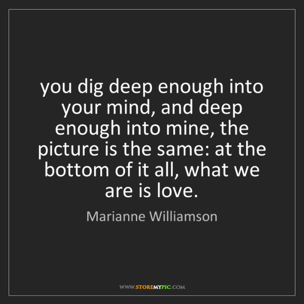 Marianne Williamson: you dig deep enough into your mind, and deep enough into...