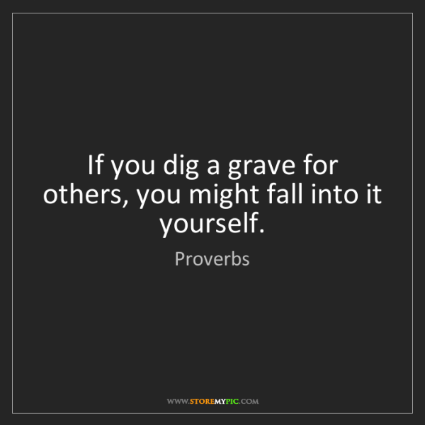 Proverbs: If you dig a grave for others, you might fall into it...