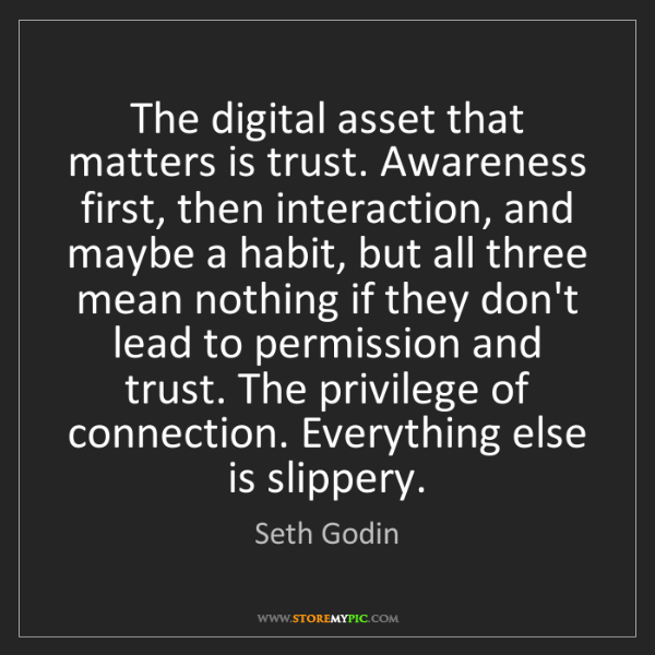 Seth Godin: The digital asset that matters is trust. Awareness first,...