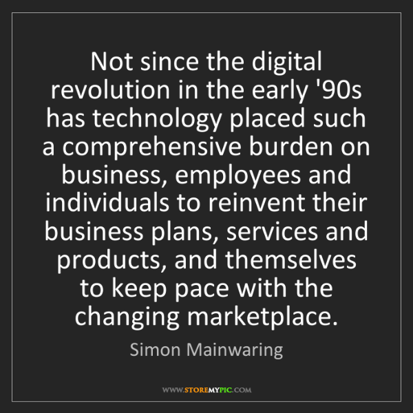 Simon Mainwaring: Not since the digital revolution in the early '90s has...