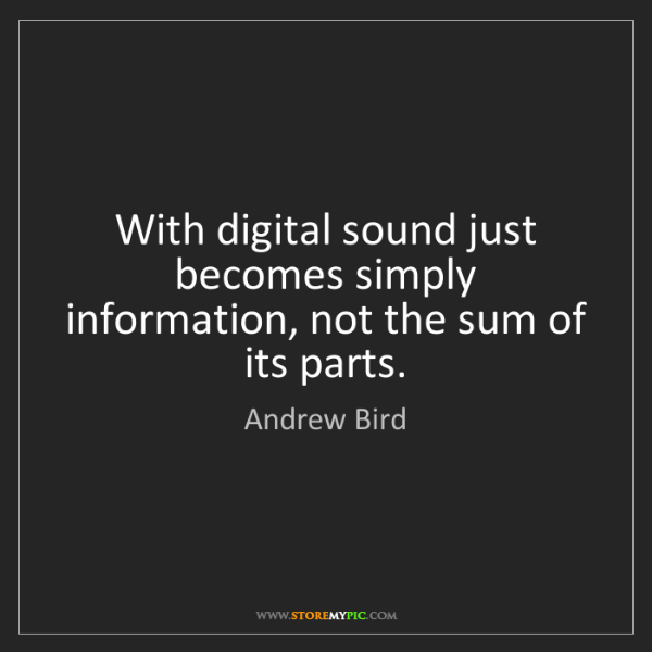 Andrew Bird: With digital sound just becomes simply information, not...