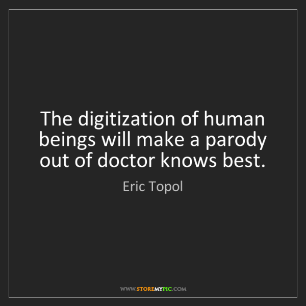 Eric Topol: The digitization of human beings will make a parody out...