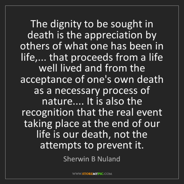 Sherwin B Nuland: The dignity to be sought in death is the appreciation...