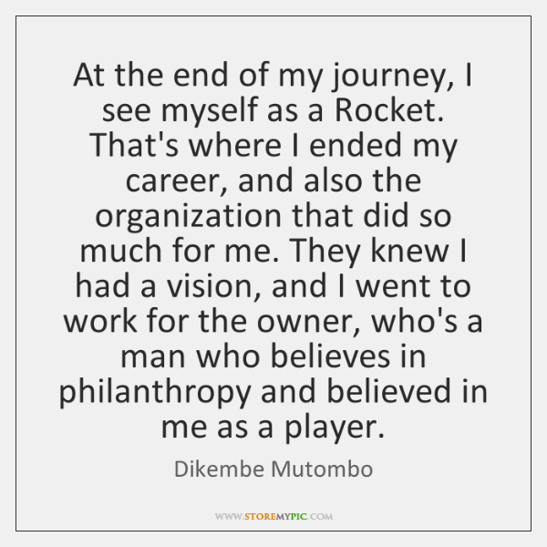 At the end of my journey, I see myself as a Rocket. ...