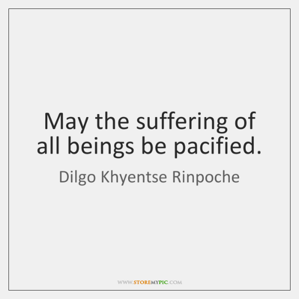 May the suffering of all beings be pacified.