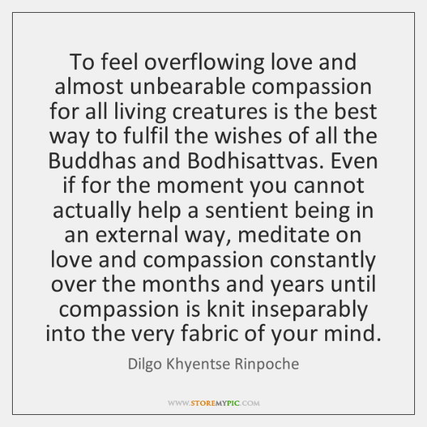 To feel overflowing love and almost unbearable compassion for all living creatures ...
