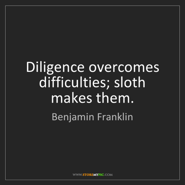 Benjamin Franklin: Diligence overcomes difficulties; sloth makes them.