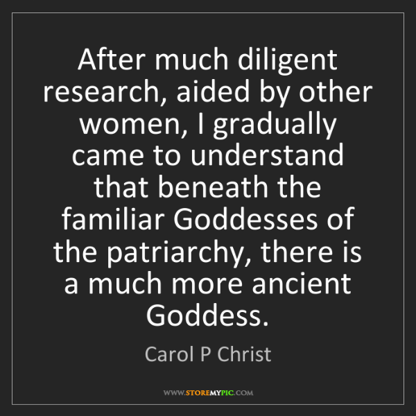 Carol P Christ: After much diligent research, aided by other women, I...