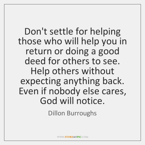 Don't settle for helping those who will help you in return or ...