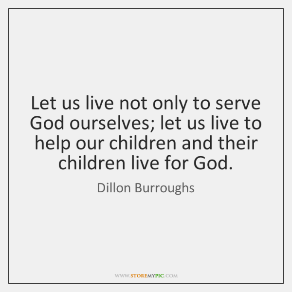 Let us live not only to serve God ourselves; let us live ...