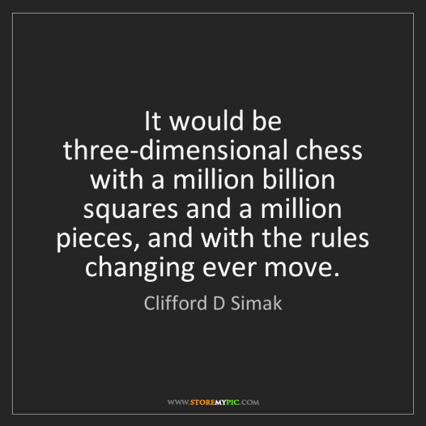Clifford D Simak: It would be three-dimensional chess with a million billion...