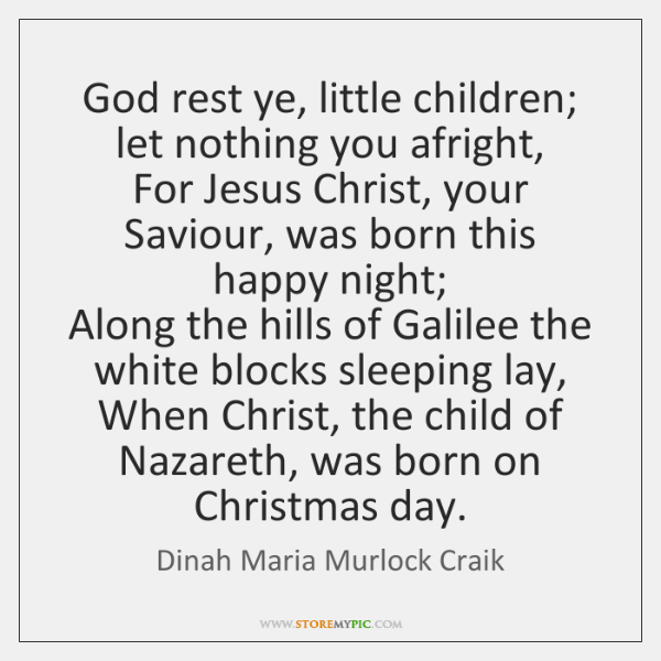 God rest ye, little children; let nothing you afright,  For Jesus Christ, ...