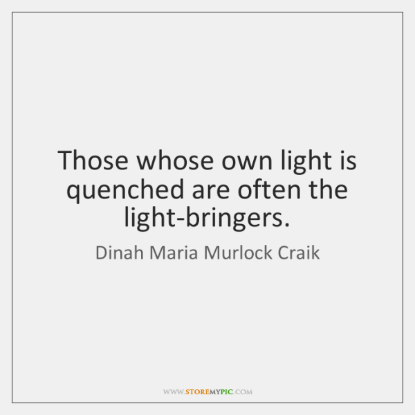Those whose own light is quenched are often the light-bringers.