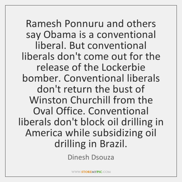 Ramesh Ponnuru and others say Obama is a conventional liberal. But conventional ...