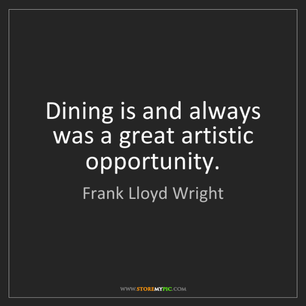 Frank Lloyd Wright: Dining is and always was a great artistic opportunity.