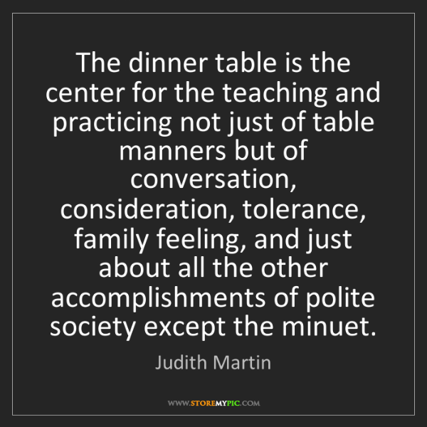 Judith Martin: The dinner table is the center for the teaching and practicing...