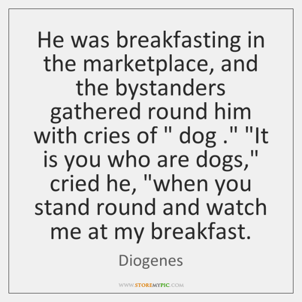 He was breakfasting in the marketplace, and the bystanders gathered round him ...