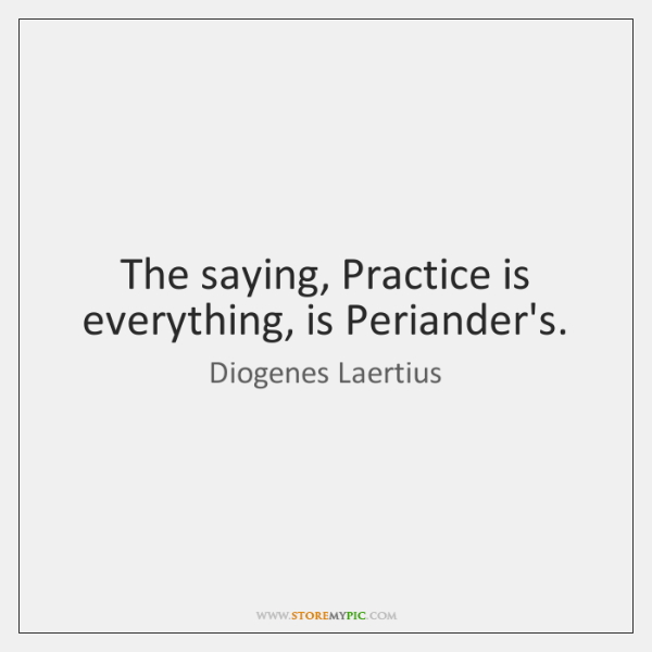 The saying, Practice is everything, is Periander's.