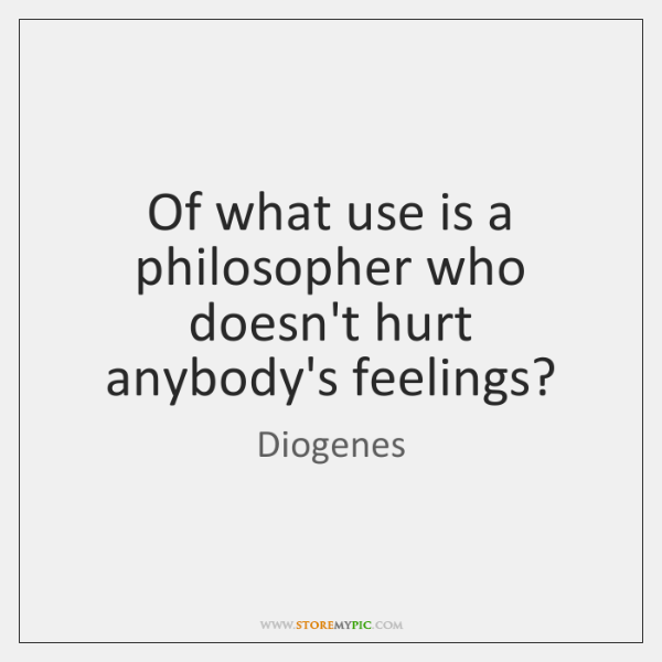 Of what use is a philosopher who doesn't hurt anybody's feelings?