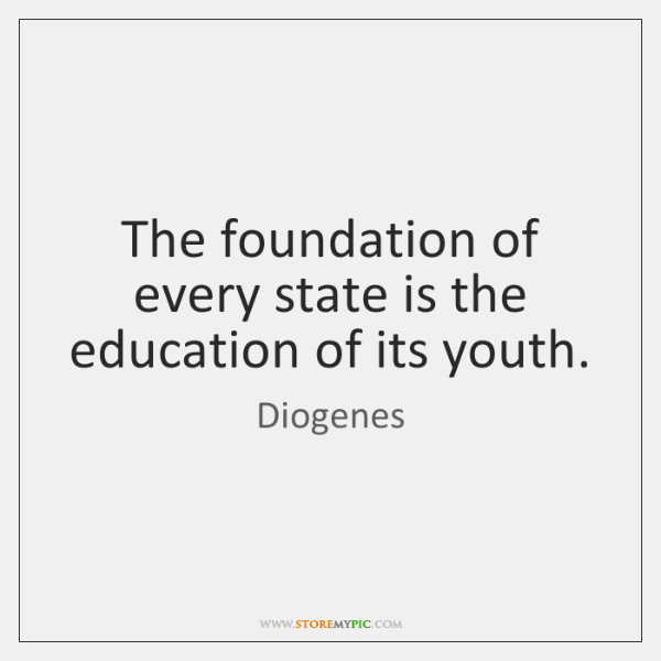 The foundation of every state is the education of its youth.