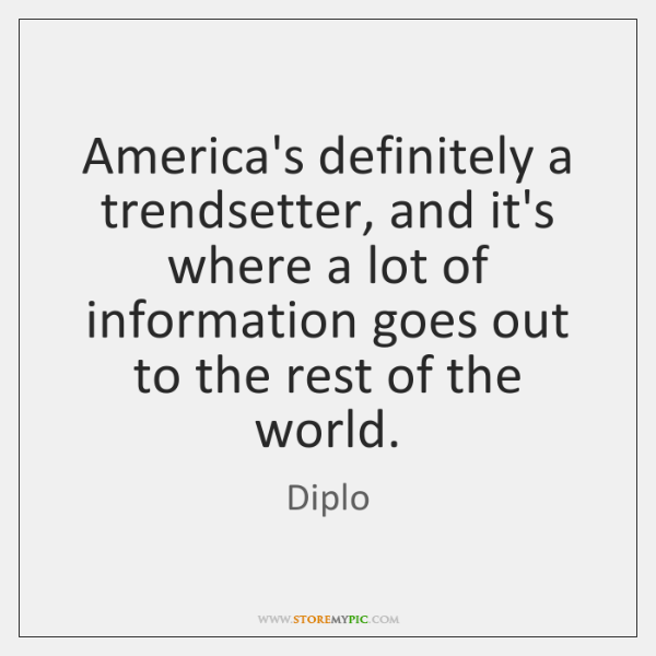 America's definitely a trendsetter, and it's where a lot of information goes ...