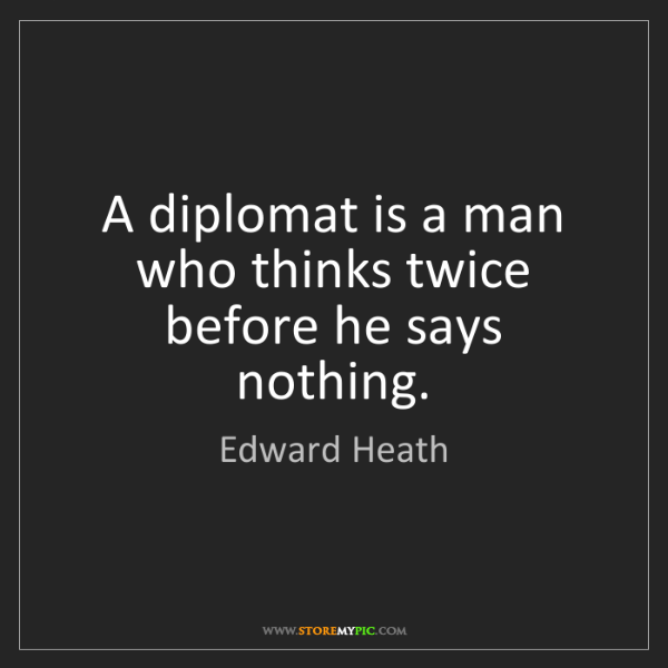 Edward Heath: A diplomat is a man who thinks twice before he says nothing.