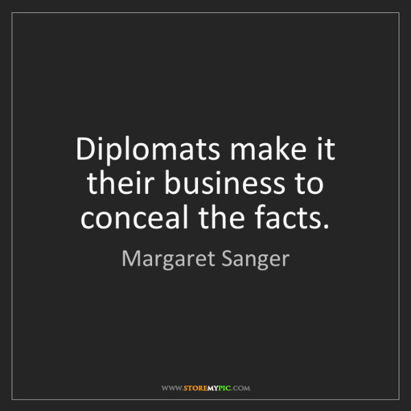 Margaret Sanger: Diplomats make it their business to conceal the facts.
